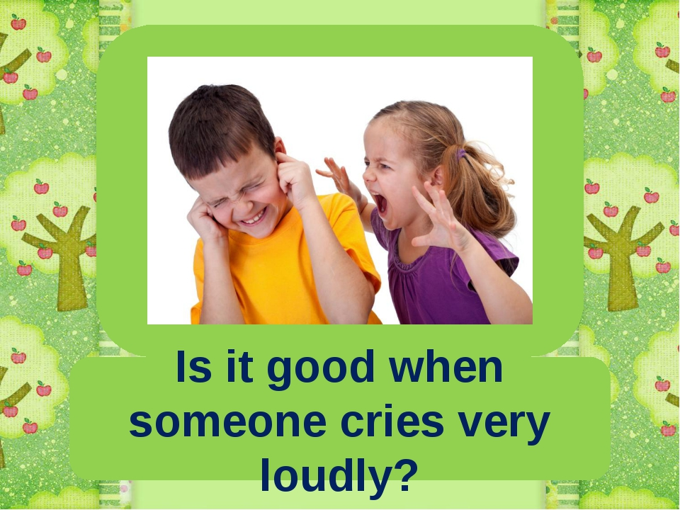 Is it good when someone cries very loudly?