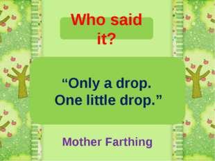 """Who said it? """"Only a drop. One little drop."""" Mother Farthing"""