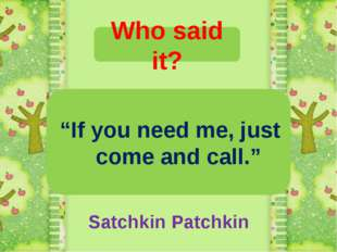 """Who said it? """"If you need me, just come and call."""" Satchkin Patchkin"""