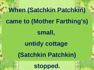 When (Satchkin Patchkin) came to (Mother Farthing's) small, untidy cottage (S