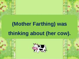 (Mother Farthing) was thinking about (her cow).