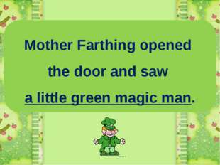 Mother Farthing opened the door and saw a little green magic man.