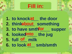 Fill in: to knock ___ the door think ____ something to have smth ____ supper