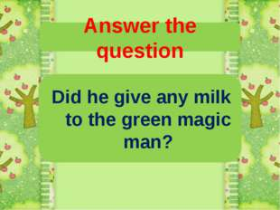 Answer the question Did he give any milk to the green magic man?