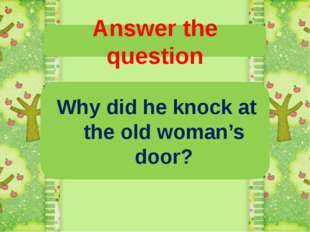 Answer the question Why did he knock at the old woman's door?