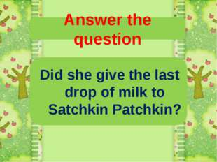 Answer the question Did she give the last drop of milk to Satchkin Patchkin?