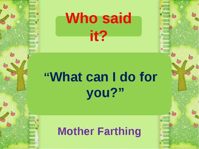 """Who said it? """"What can I do for you?"""" Mother Farthing"""