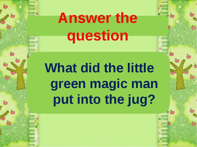 Answer the question What did the little green magic man put into the jug?