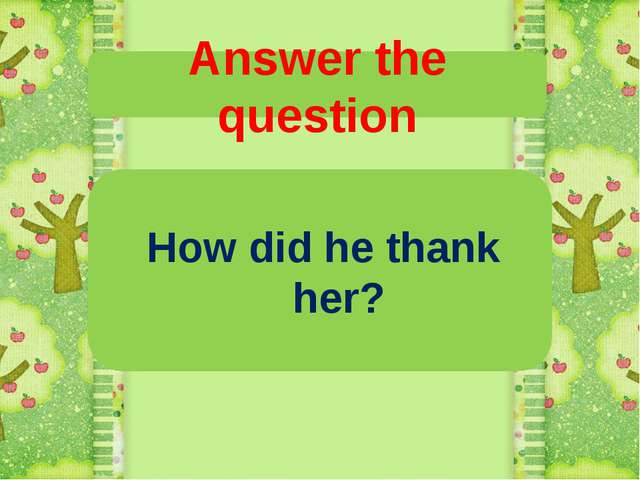 Answer the question How did he thank her?