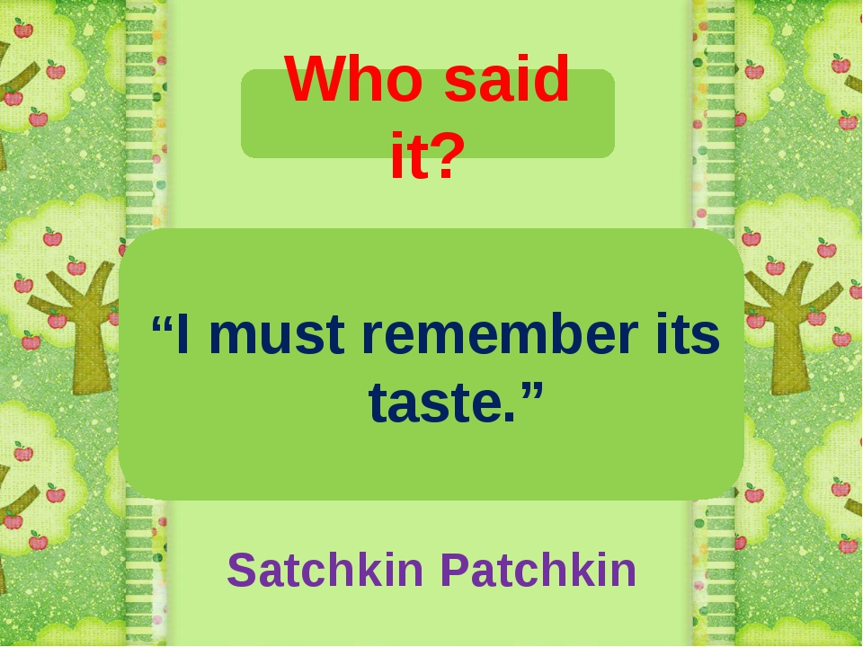 """Who said it? """"I must remember its taste."""" Satchkin Patchkin"""