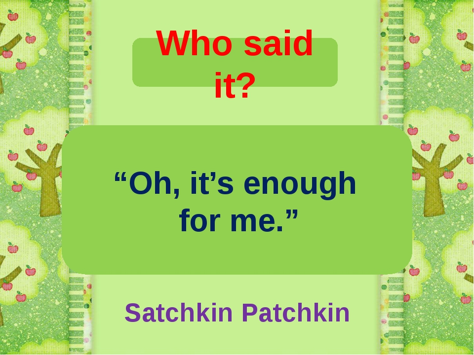 """Who said it? """"Oh, it's enough for me."""" Satchkin Patchkin"""