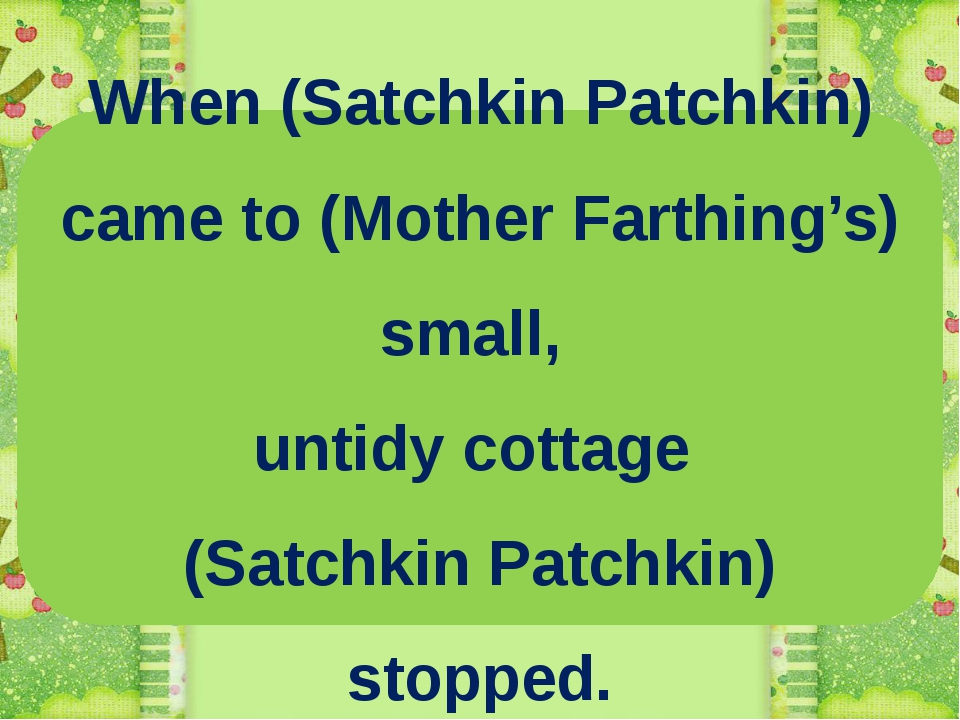 When (Satchkin Patchkin) came to (Mother Farthing's) small, untidy cottage (S...