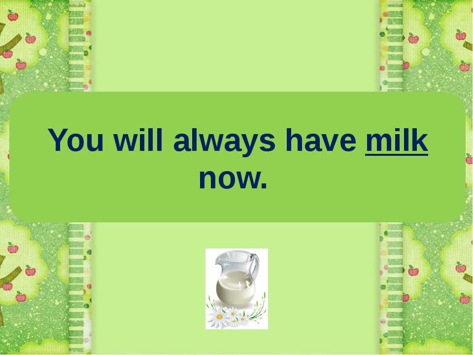 You will always have milk now.