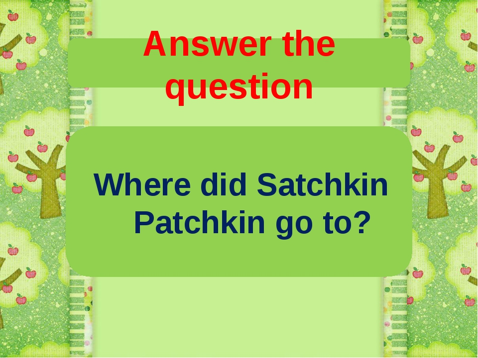 Answer the question Where did Satchkin Patchkin go to?