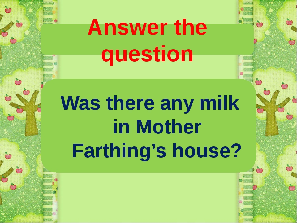 Answer the question Was there any milk in Mother Farthing's house?