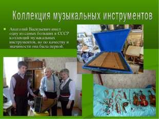 Анатолий Васильевич имел одну из самых больших в СССР коллекций музыкальных и