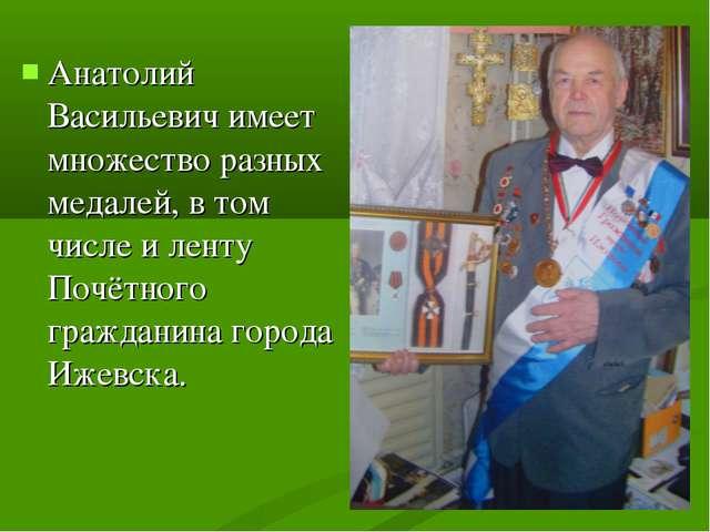 Анатолий Васильевич имеет множество разных медалей, в том числе и ленту Почёт...