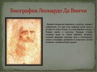 Великий итальянский живописец, скульптор, ученый и изобретатель. Его имя ста
