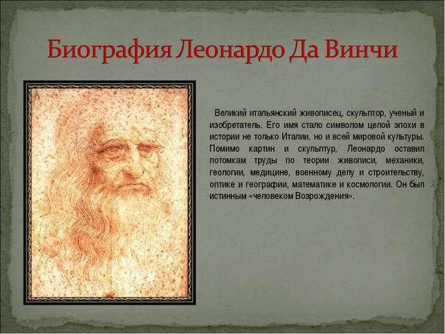 Великий итальянский живописец, скульптор, ученый и изобретатель. Его имя ста...