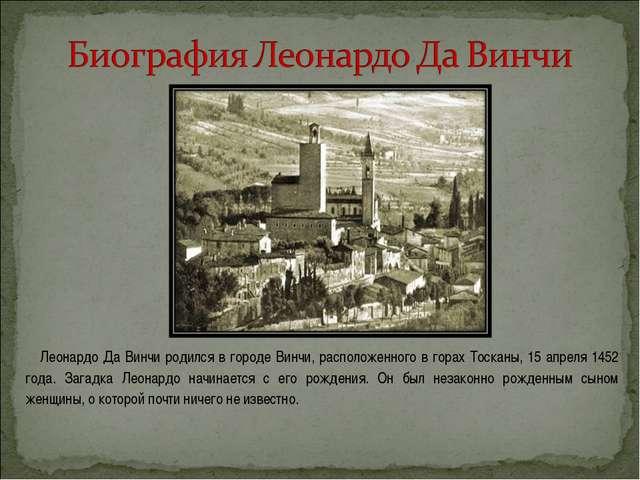 Леонардо Да Винчи родился в городе Винчи, расположенного в горах Тосканы, 15...