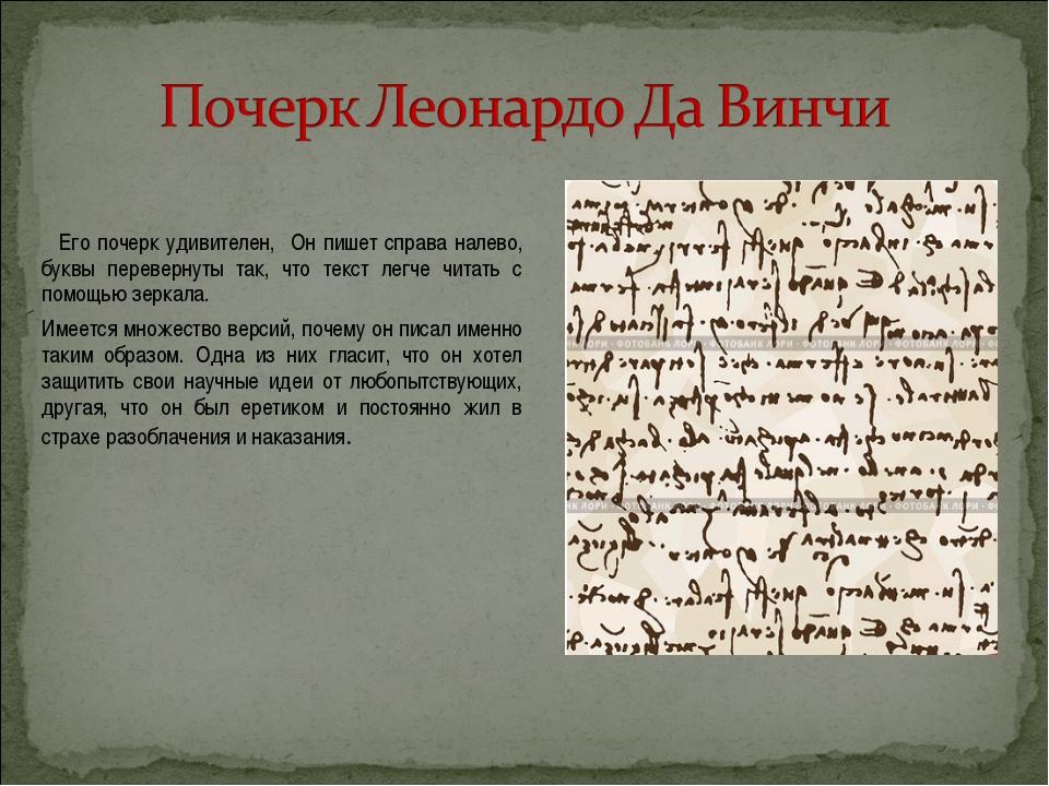 Его почерк удивителен, Он пишет справа налево, буквы перевернуты так, что те...
