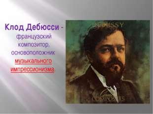 Клод Дебюсси- французский композитор, основоположник музыкального импресси