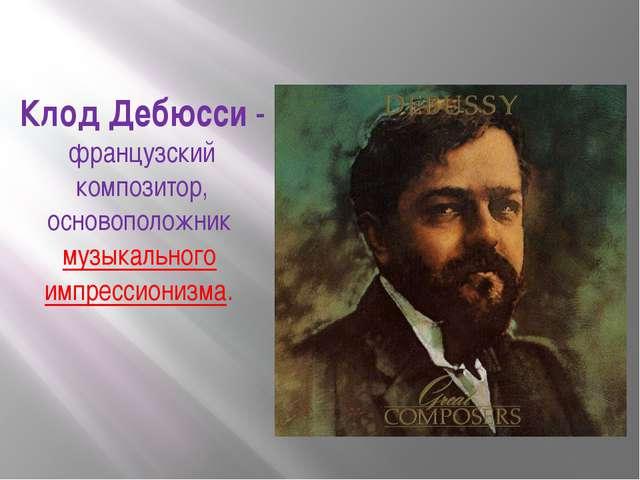 Клод Дебюсси- французский композитор, основоположник музыкального импресси...