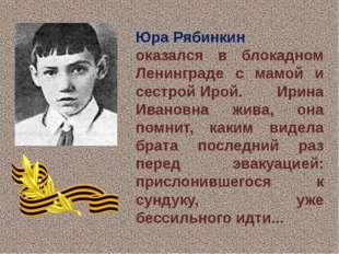 Юра Рябинкин оказался в блокадном Ленинграде с мамой и сестройИрой. Ирина И