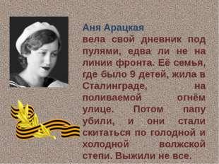 Аня Арацкая вела свой дневник под пулями, едва ли не на линии фронта. Её сем