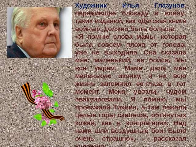 Художник Илья Глазунов, пережившие блокаду и войну: таких изданий, как «Детск...