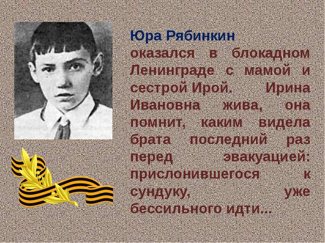 Юра Рябинкин оказался в блокадном Ленинграде с мамой и сестройИрой. Ирина И...