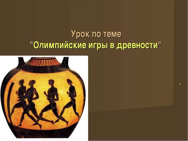 """Урок по теме """"Олимпийские игры в древности"""" »"""