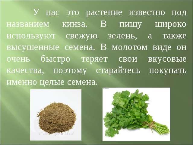 У нас это растение известно под названием кинза. В пищу широко используют св...