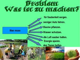 Man muss für Sauberkeit sorgen. weniger Auto fahren. Baume pflanzen. Wasser s