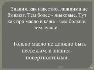 * * Знания, как известно, лишними не бывают. Тем более - языковые. Тут как пр