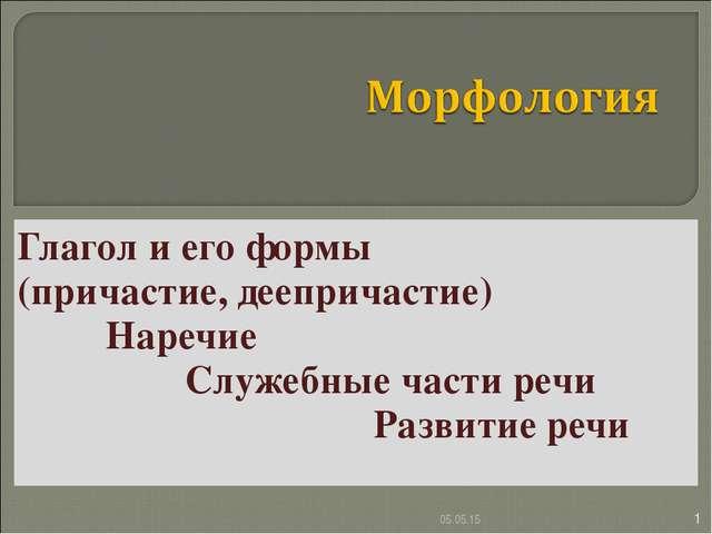 Глагол и его формы (причастие, деепричастие) Наречие Служебные части речи...