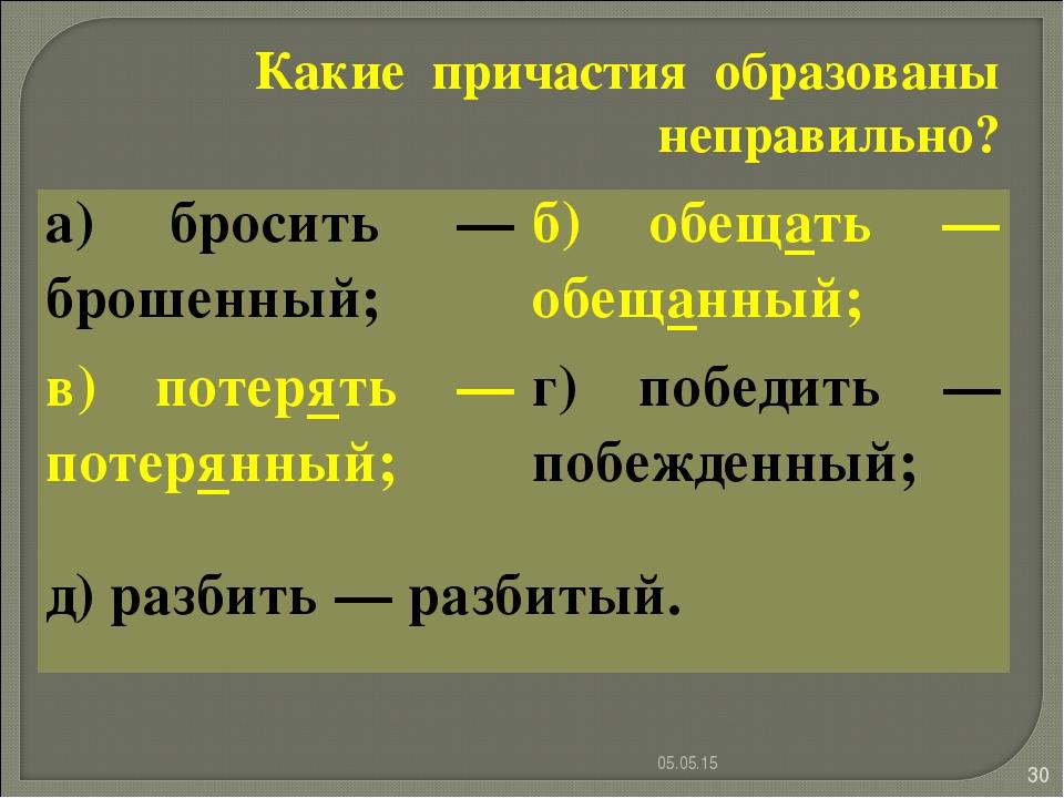 * * Какие причастия образованы неправильно? а) бросить — брошенный;б) обещат...