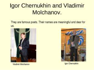 Igor Chernukhin and Vladimir Molchanov. They are famous poets. Their names ar