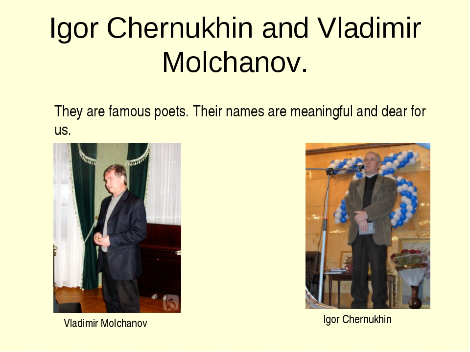 Igor Chernukhin and Vladimir Molchanov. They are famous poets. Their names ar...