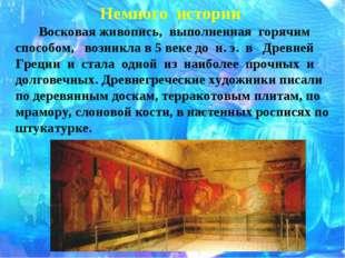 Немного истории Восковая живопись, выполненная горячим способом, возникла в 5