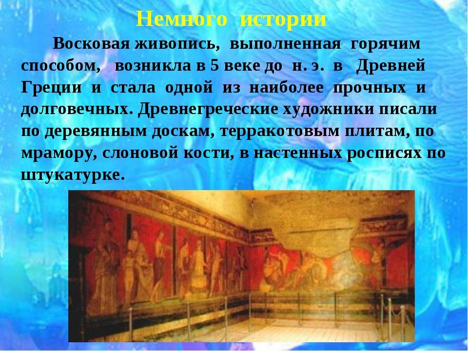 Немного истории Восковая живопись, выполненная горячим способом, возникла в 5...