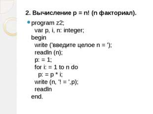 2. Вычисление р = n! (n факториал). program z2; var p, i, n: integer; begin