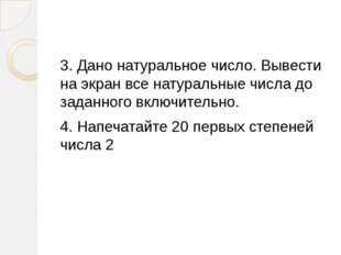 3. Дано натуральное число. Вывести на экран все натуральные числа до заданно