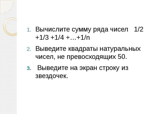 Вычислите сумму ряда чисел 1/2 +1/3 +1/4 +…+1/n Выведите квадраты натуральн...