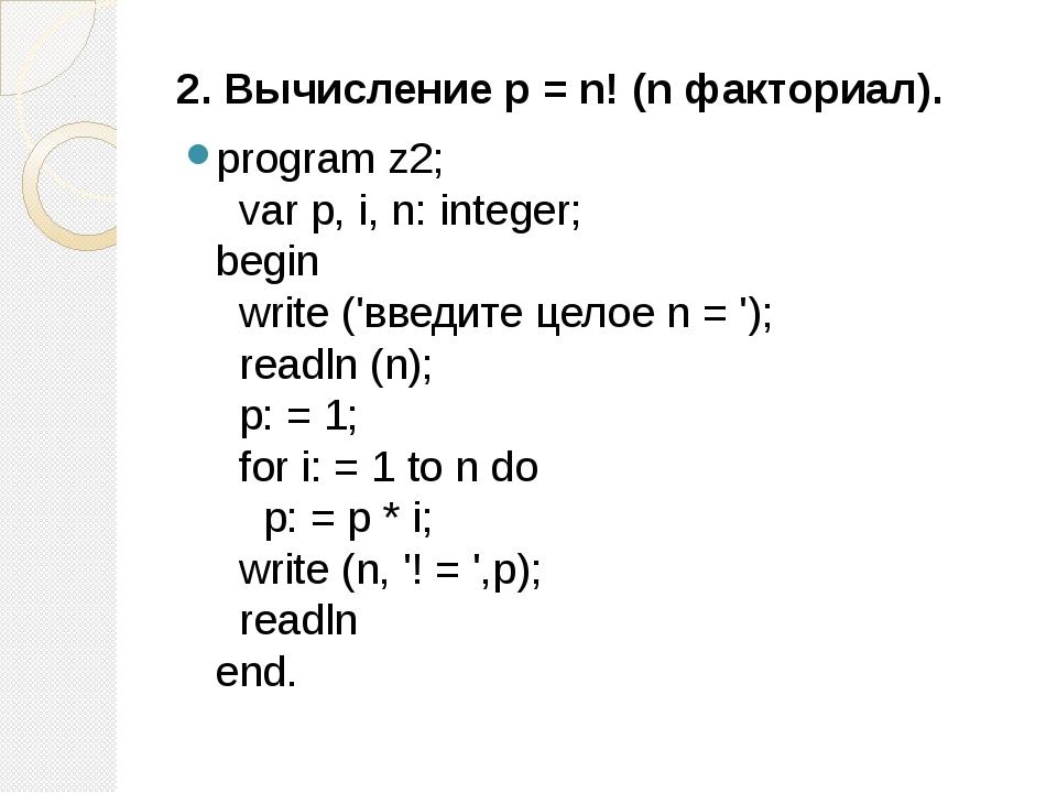 2. Вычисление р = n! (n факториал). program z2; var p, i, n: integer; begin...