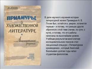 В деле научного изучения истории литературной жизни Приамурья А. В. Лосев бы
