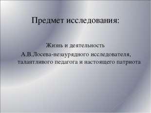 Предмет исследования: Жизнь и деятельность А.В.Лосева-незаурядного исследоват
