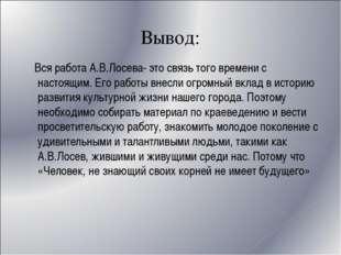 Вывод: Вся работа А.В.Лосева- это связь того времени с настоящим. Его работы