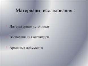 Материалы исследования: Литературные источники Воспоминания очевидцев Архивны