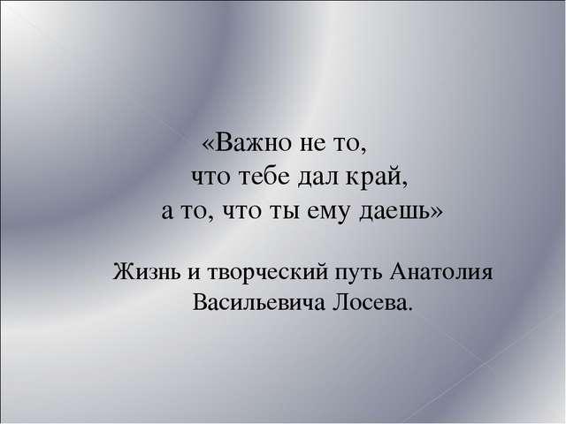 «Важно не то, что тебе дал край, а то, что ты ему даешь» Жизнь и творческий п...